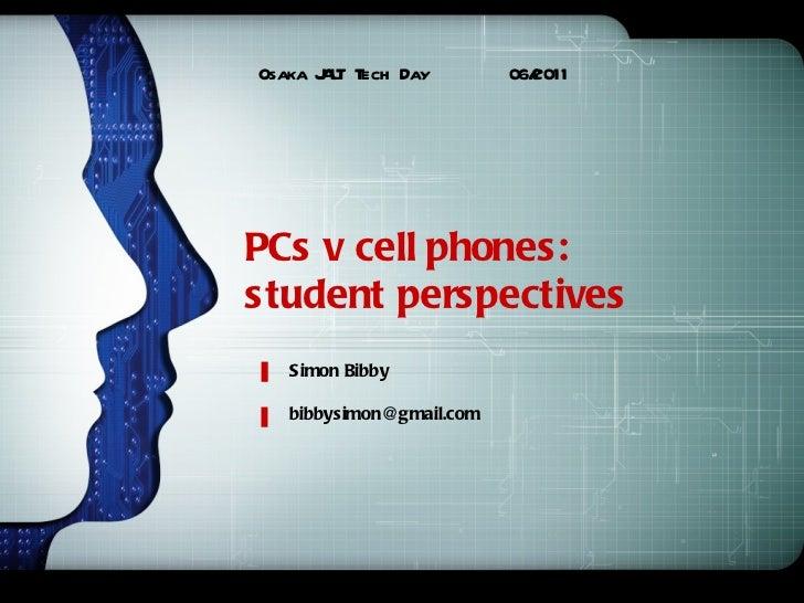 PCs v cell phones:  student perspectives Osaka JALT Tech Day  06/2011 Simon Bibby  [email_address]