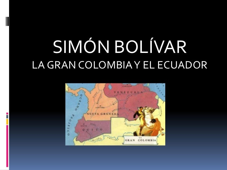 SIMÓN BOLÍVAR <br />LA GRAN COLOMBIA Y EL ECUADOR <br />
