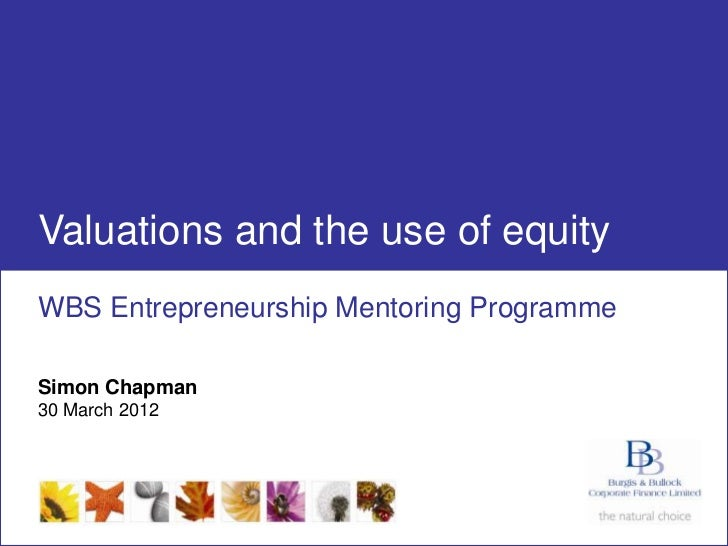 Valuations and the use of equity WBS Entrepreneurship Mentoring Programme Simon Chapman 30 March 2012www.burgisbullock.com...