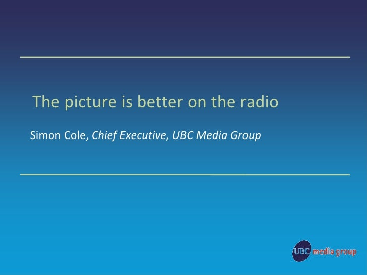The picture is better on the radio Simon Cole,  Chief Executive, UBC Media Group