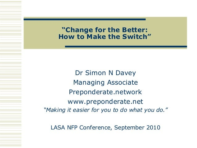 """""""Change for the Better: How to Make the Switch"""" Dr Simon N Davey Managing Associate Preponderate.network www.preponderate...."""