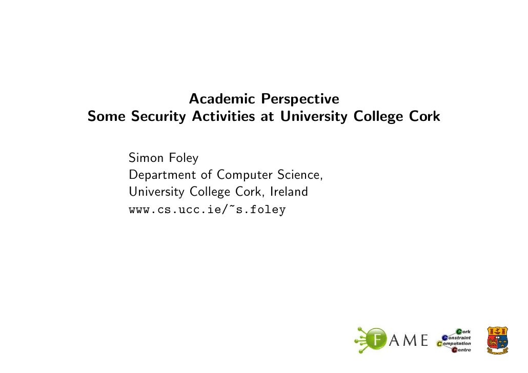 Academic Perspective Some Security Activities at University College Cork       Simon Foley      Department of Computer Sci...