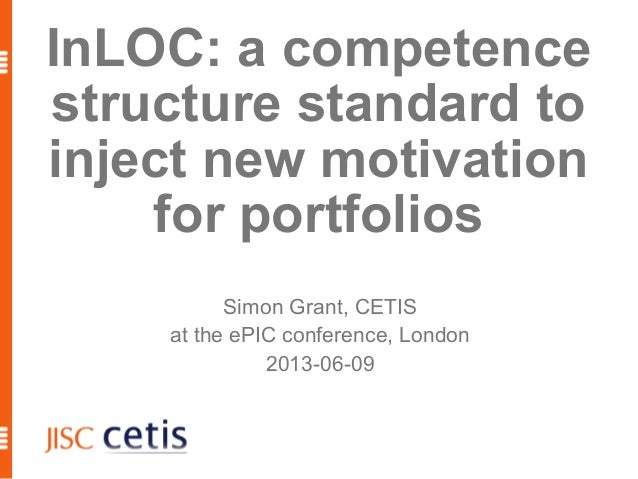 1 InLOC: a competence structure standard to inject new motivation for portfolios Simon Grant, CETIS at the ePIC conference...