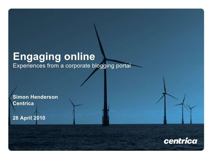 Engaging online Experiences from a corporate blogging portal <ul><li>Simon Henderson  </li></ul><ul><li>Centrica </li></ul...