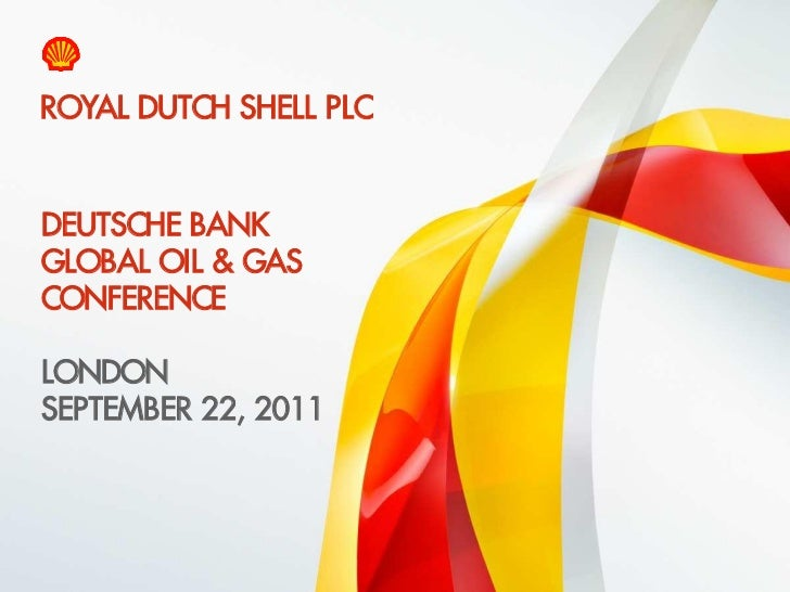 ROYAL DUTCH SHELL PLC    DEUTSCHE BANK    GLOBAL OIL & GAS    CONFERENCE    LONDON    SEPTEMBER 22, 20111    Copyright of ...