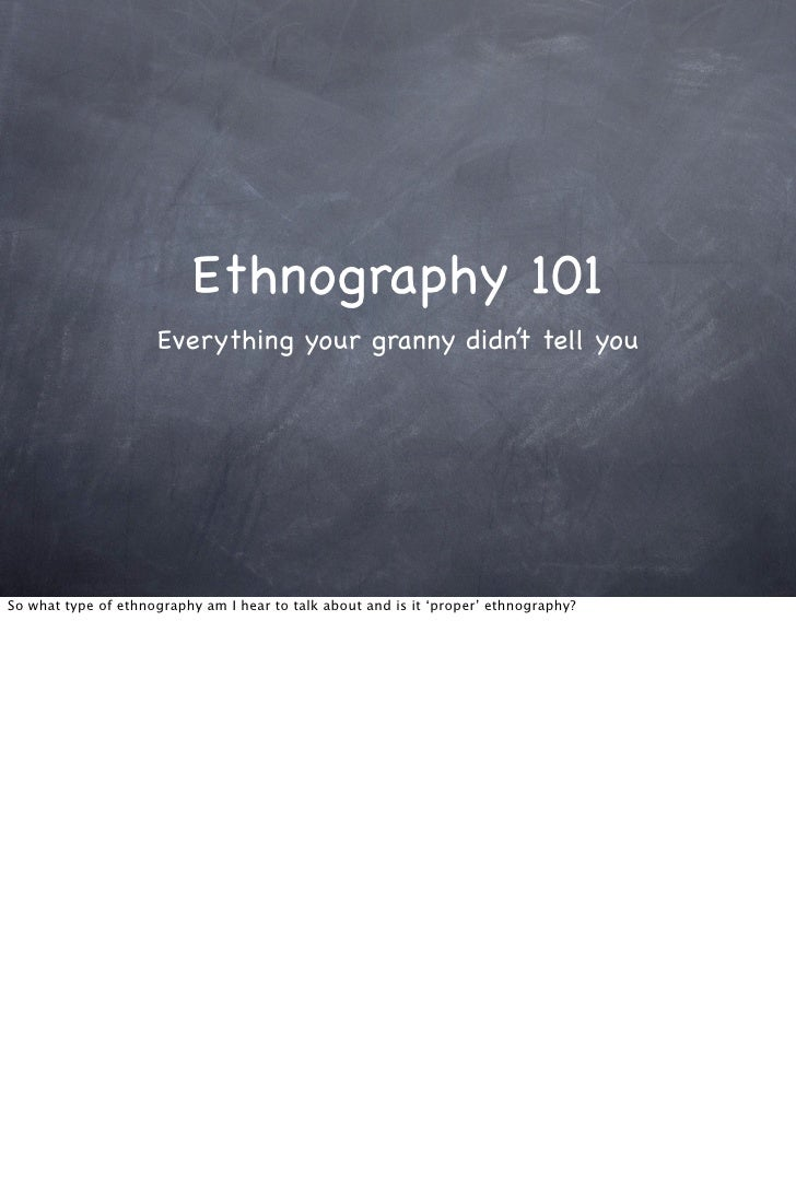 Ethnography 101                     Everything your granny didn't tell youSo what type of ethnography am I hear to talk ab...
