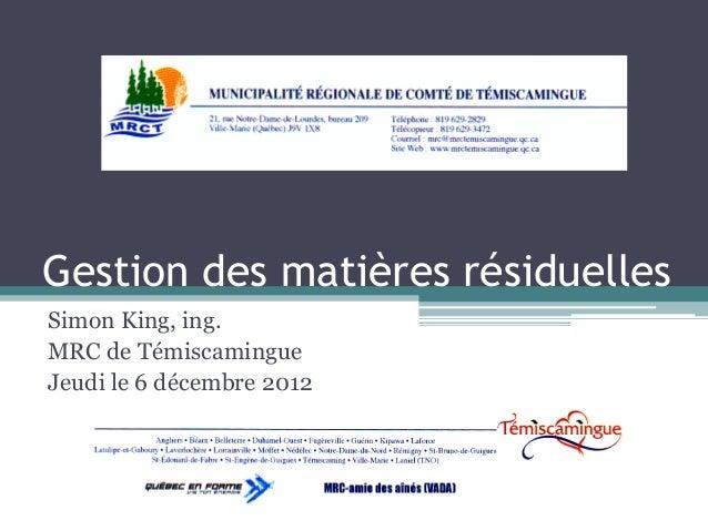 Gestion des matières résiduellesSimon King, ing.MRC de TémiscamingueJeudi le 6 décembre 2012