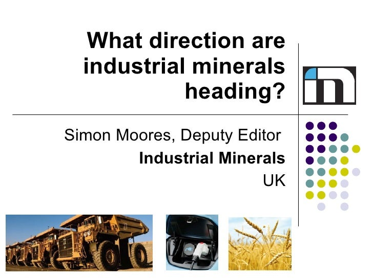 What direction are industrial minerals heading? Simon Moores, Deputy Editor  Industrial Minerals UK