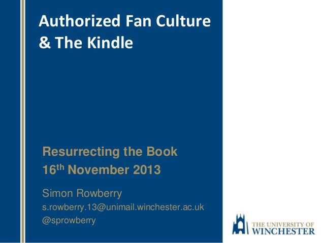 Authorized Fan Culture & The Kindle  Resurrecting the Book 16th November 2013 Simon Rowberry s.rowberry.13@unimail.winches...