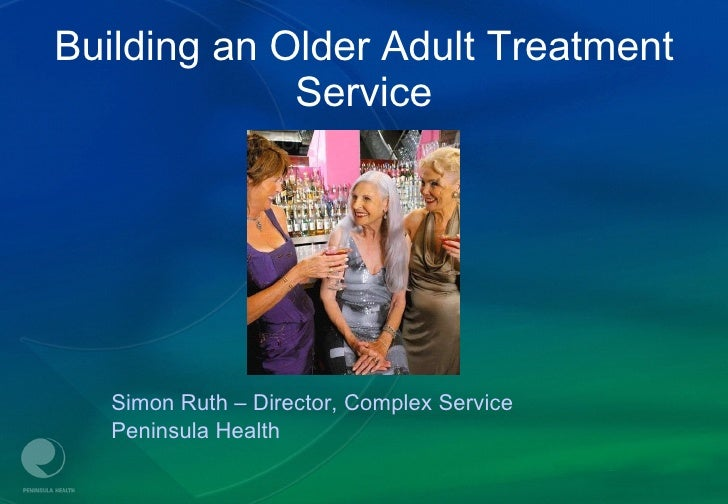 Building an Older Adult Treatment Service <ul><li>Simon Ruth – Director, Complex Service </li></ul><ul><li>Peninsula Healt...