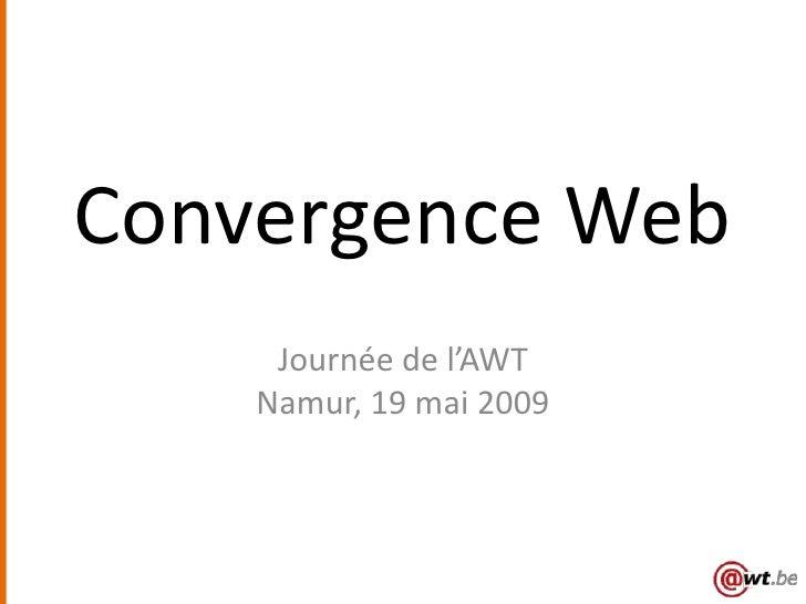 Convergence Web      Journée de l'AWT     Namur, 19 mai 2009