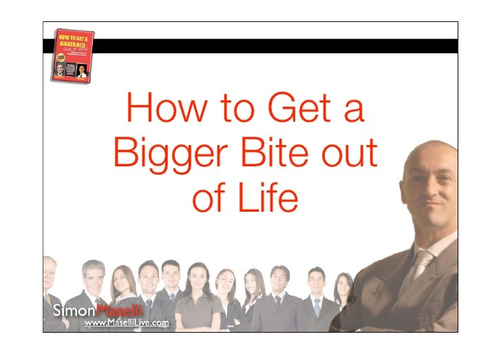 How to Get a Bigger Bite out     of Life