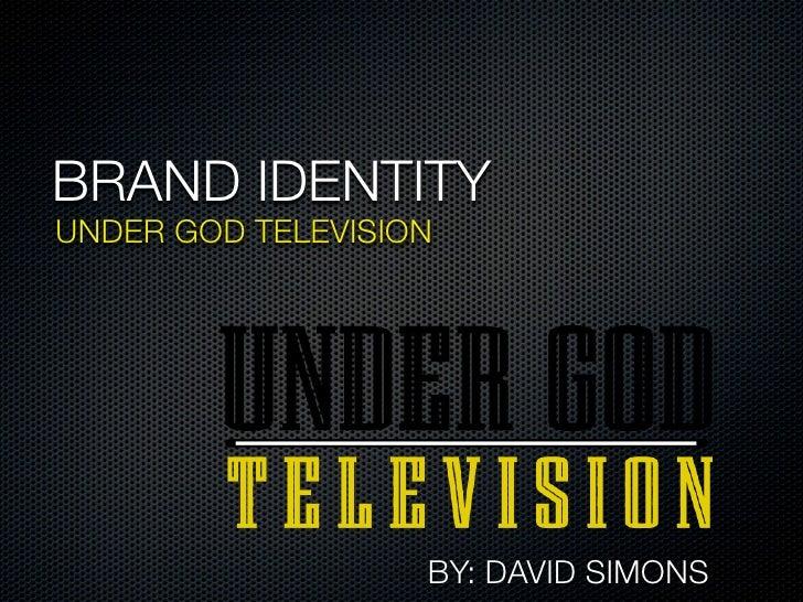 BRAND IDENTITYUNDER GOD TELEVISION                   BY: DAVID SIMONS