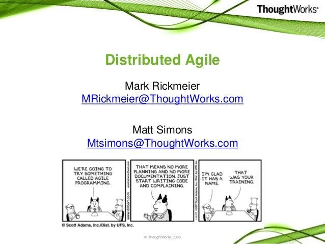 © ThoughtWorks 2008 Distributed Agile Mark Rickmeier MRickmeier@ThoughtWorks.com Matt Simons Mtsimons@ThoughtWorks.com