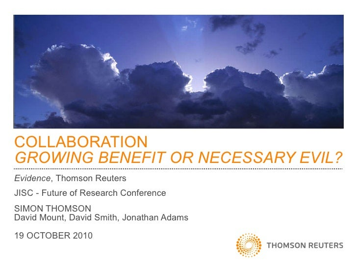 COLLABORATION GROWING BENEFIT OR NECESSARY EVIL? Evidence ,   Thomson Reuters JISC - Future of Research Conference SIMON T...