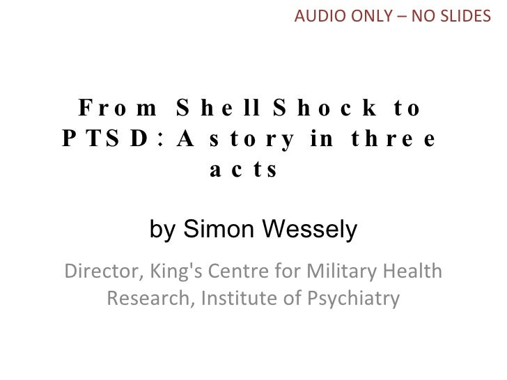 From Shell Shock to PTSD: A story in three acts  by Simon Wessely Director, King's Centre for Military Health Research, In...