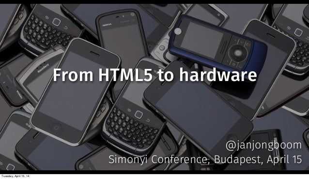 From HTML5 to hardware @janjongboom Simonyi Conference, Budapest, April 15 Tuesday, April 15, 14