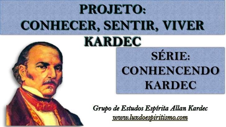 PROJETO:CONHECER, SENTIR, VIVER       KARDEC                SÉRIE:            CONHENCENDO               KARDEC