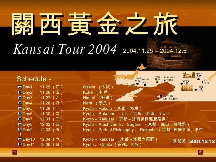 Kansai Tour 2004 2004.11.25 – 2004.12.5 <ul><li>Day1 11.25 (四) Osaka  (大阪) </li></ul><ul><li>Day2 11.26 (五) Kobe  (神戶) </l...