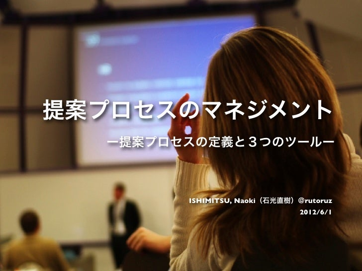 提案プロセスのマネジメント  ー提案プロセスの定義と3つのツールー        ISHIMITSU, Naoki(石光直樹)@rutoruz                               2012/6/1