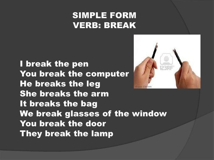 SIMPLE FORM<br />VERB: BREAK<br />I break the pen<br />You break the computer<br />He breaks the leg<br />She breaks the a...