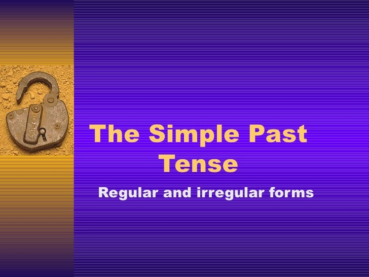 The Simple Past Tense Regular and irregular forms