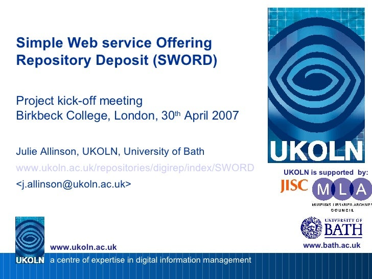 Simple Web service Offering Repository Deposit (SWORD) Project kick-off meeting Birkbeck College, London, 30 th  April 20...