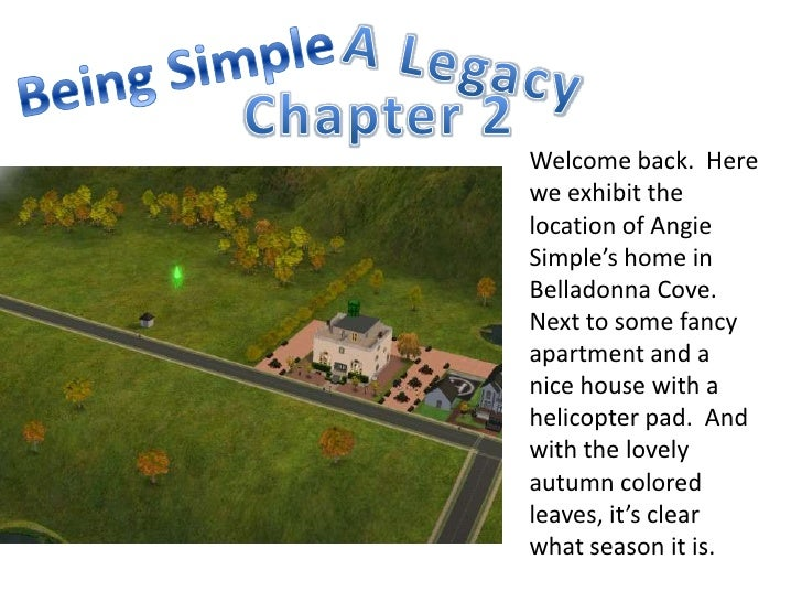 A Legacy<br />Being Simple<br />Chapter 2<br />Welcome back.  Here we exhibit the location of Angie Simple's home in Bella...