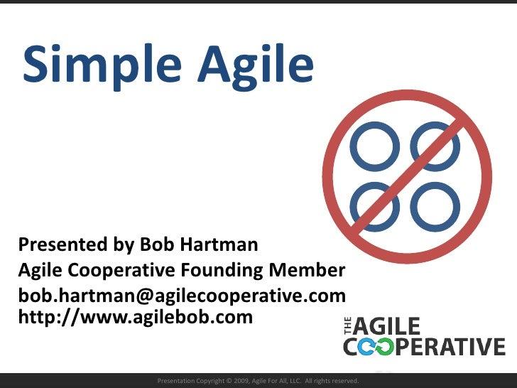 Simple Agile<br />Presented by Bob Hartman<br />Agile Cooperative Founding Member<br />bob.hartman@agilecooperative.comhtt...