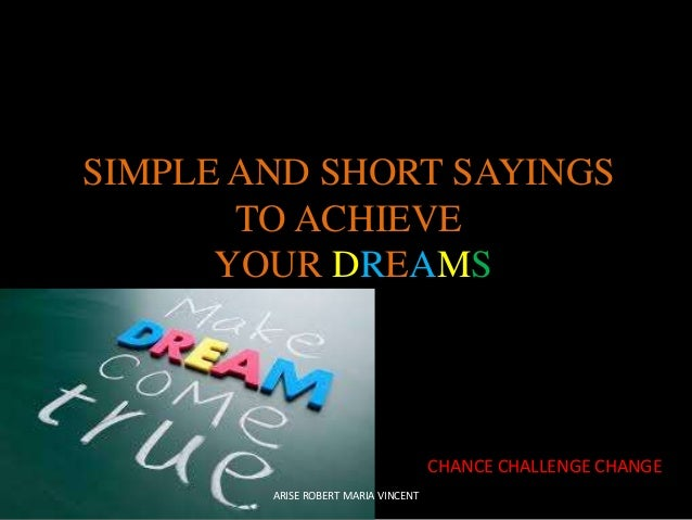 SIMPLE AND SHORT SAYINGS TO ACHIEVE YOUR DREAMS  CHANCE CHALLENGE CHANGE ARISE ROBERT MARIA VINCENT