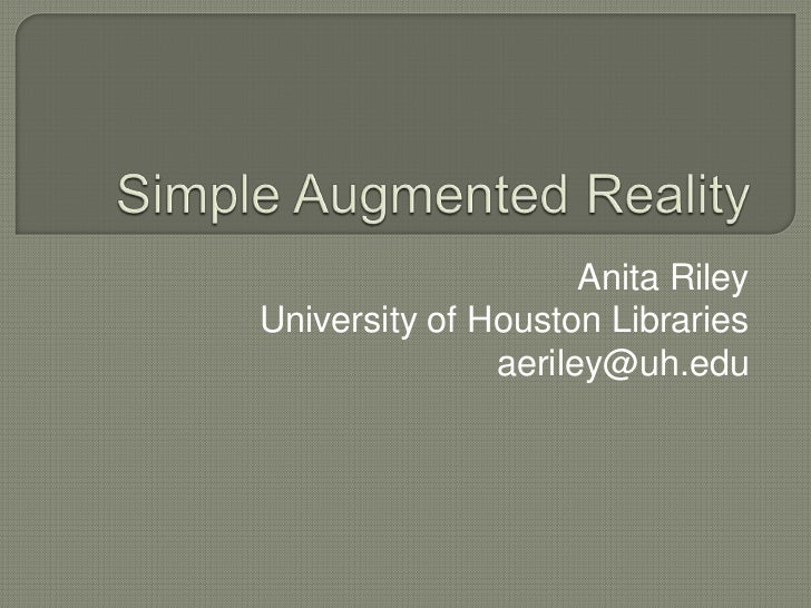 Simple Augmented Reality<br />Anita Riley<br />University of Houston Libraries<br />aeriley@uh.edu<br />
