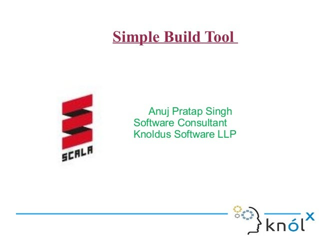 Simple Build Tool        Anuj Pratap Singh     Software Consultant     Knoldus Software LLP
