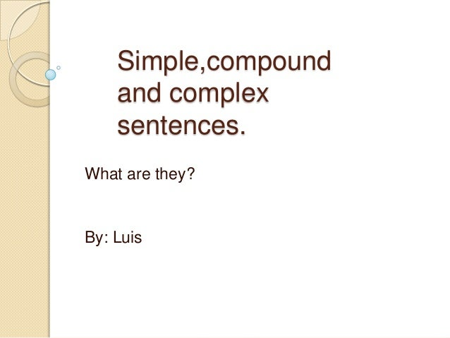 Simple,compound    and complex    sentences.What are they?By: Luis