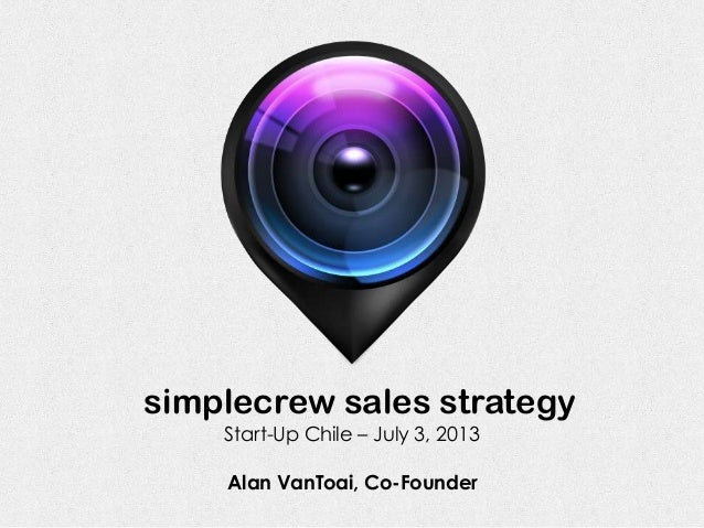 simplecrew sales strategy Alan VanToai, Co-Founder Start-Up Chile – July 3, 2013