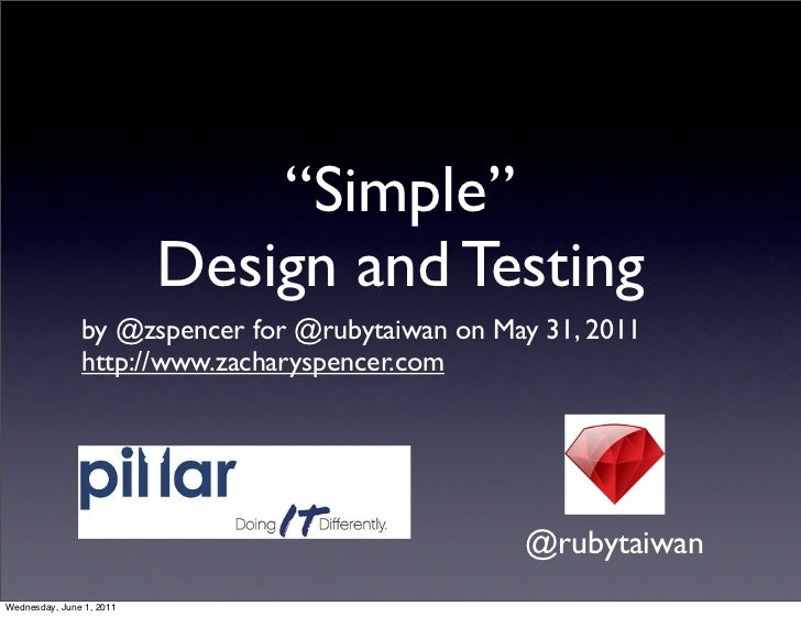 """Simple""                          Design and Testing               by @zspencer for @rubytaiwan on May 31, 2011           ..."