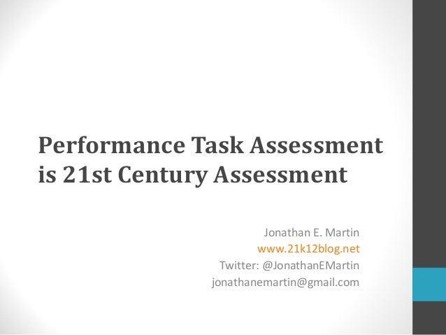 Performance Task Assessmentis 21st Century Assessment                        Jonathan E. Martin                      www.2...