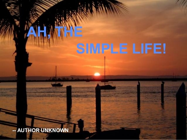 AH, THE SIMPLE LIFE!  -- AUTHOR UNKNOWN