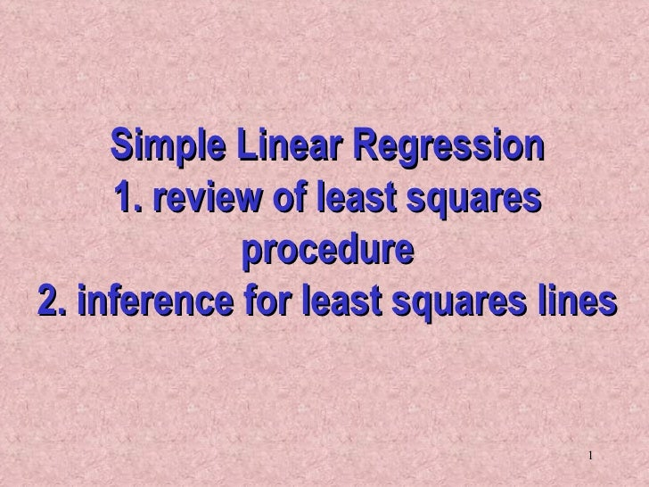 Simple Linear Regression 1. review of least squares procedure 2. inference for least squares lines
