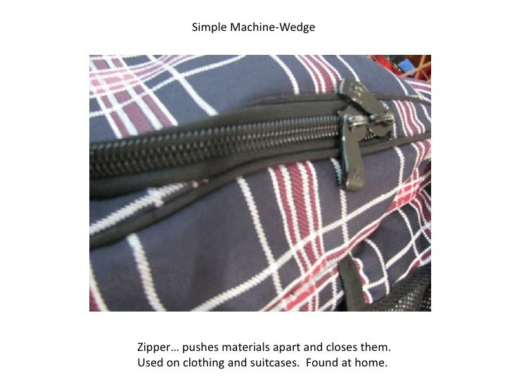 Simple Machine-Wedge<br />Zipper… pushes materials apart and closes them.<br />Used on clothing and suitcases.  Found at h...