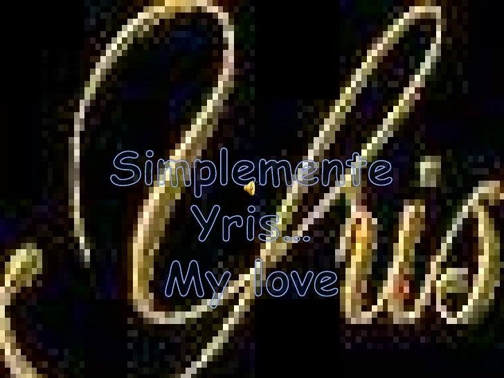 Simplemente<br />Yris…<br />My love<br />