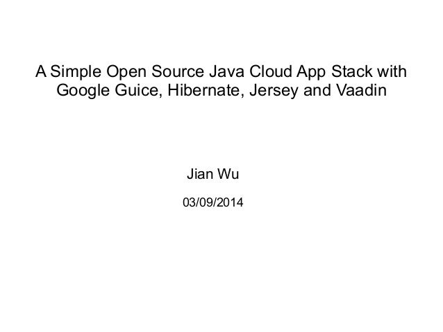 A Simple Open Source Java Cloud App Stack with Google Guice, Hibernate, Jersey and Vaadin Jian Wu 03/09/2014