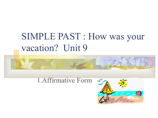 SIMPLE PAST : How was your vacation? Unit 9 1.Affirmative Form