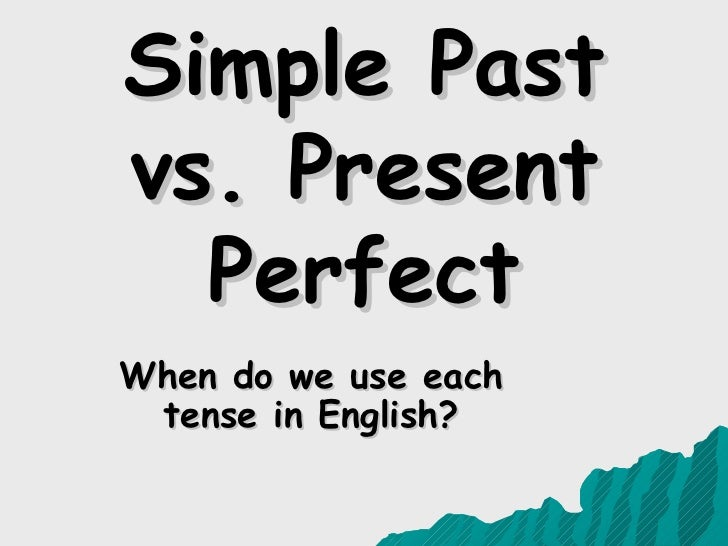 Simple Past vs. Present   Perfect When do we use each tense in English?