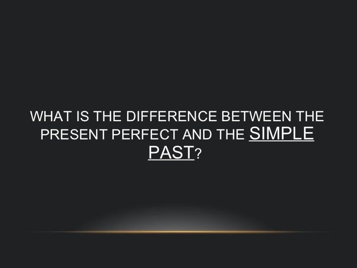 WHAT IS THE DIFFERENCE BETWEEN THE PRESENT PERFECT AND THE  SIMPLE PAST ?