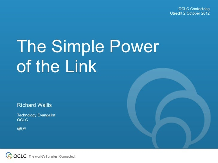 OCLC Contactdag                                           Utrecht 2 October 2012The Simple Powerof the LinkRichard WallisT...