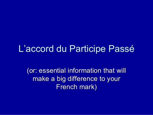 L'accord du Participe Passé(or: essential information that willmake a big difference to yourFrench mark)