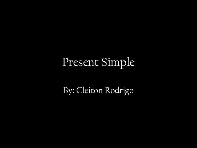 Present Simple By: Cleiton Rodrigo