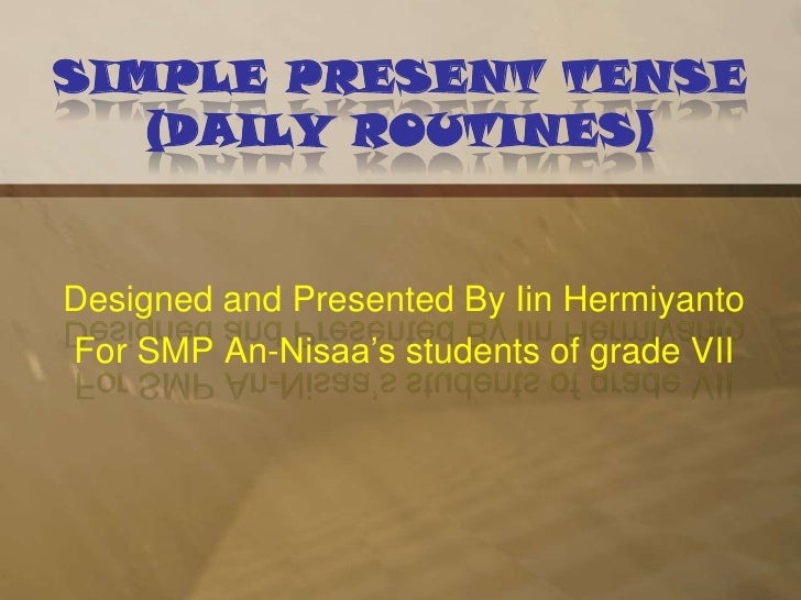 SIMPLE PRESENT TENSE(DAILY ROUTINES)<br />Designed and Presented By IinHermiyanto<br />For SMP An-Nisaa's students of grad...