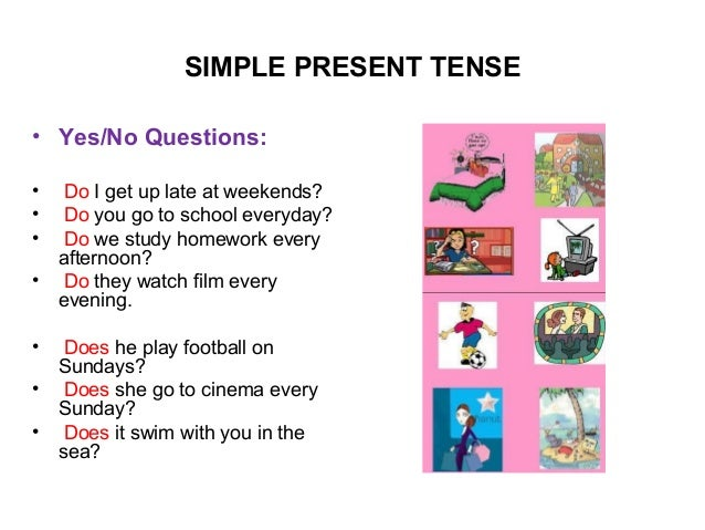 SIMPLE PRESENT TENSE• Yes/No Questions:• Do I get up late at weekends?• Do you go to school everyday?• Do we study homewor...