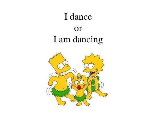 I dance      orI am dancing
